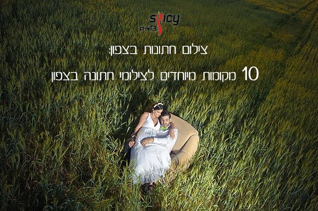 צילום חתונות בצפון: 10 מקומות מיוחדים לצילומי חתונה בצפון