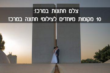 צלם חתונות במרכז: 10 מקומות מיוחדים לצילומי חתונה במרכז
